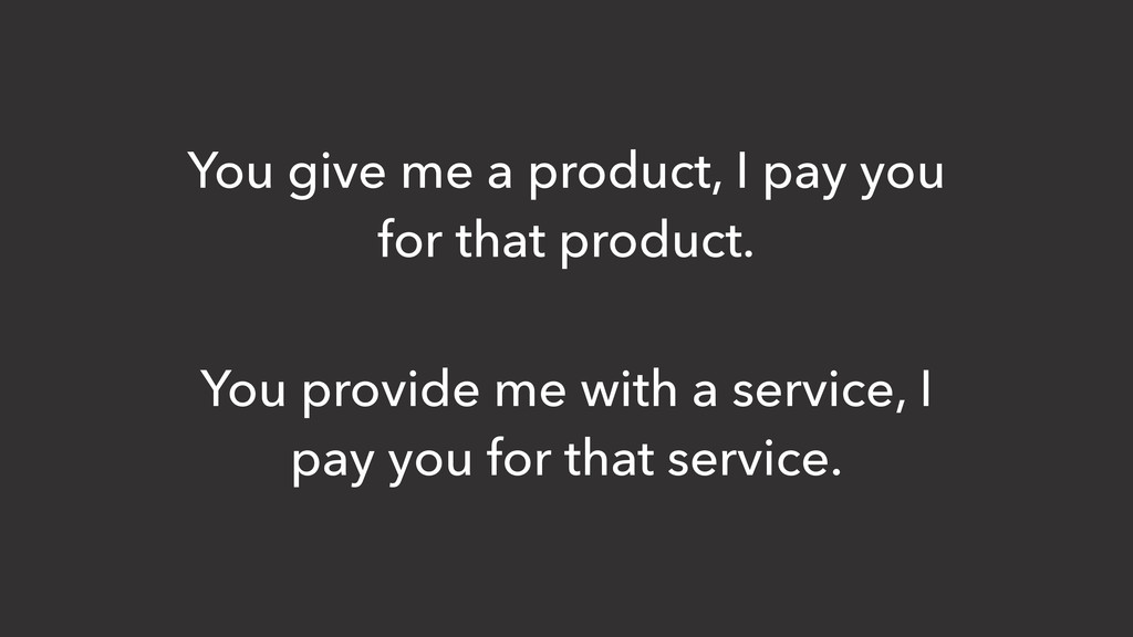You give me a product, I pay you for that produ...