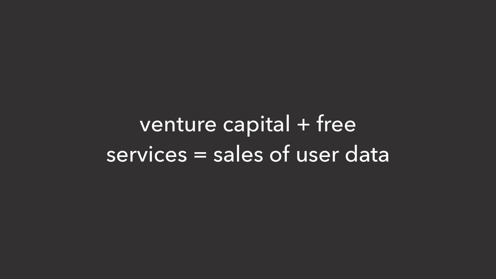venture capital + free services = sales of user...