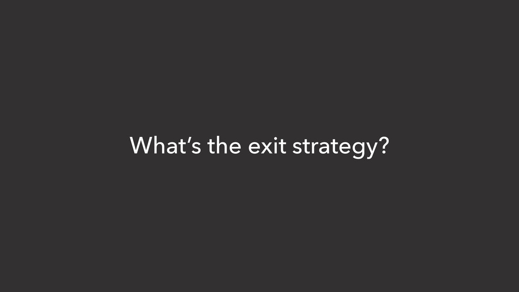 What's the exit strategy?