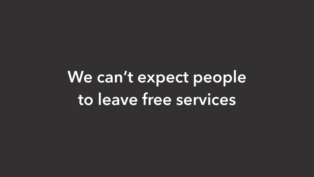 We can't expect people to leave free services