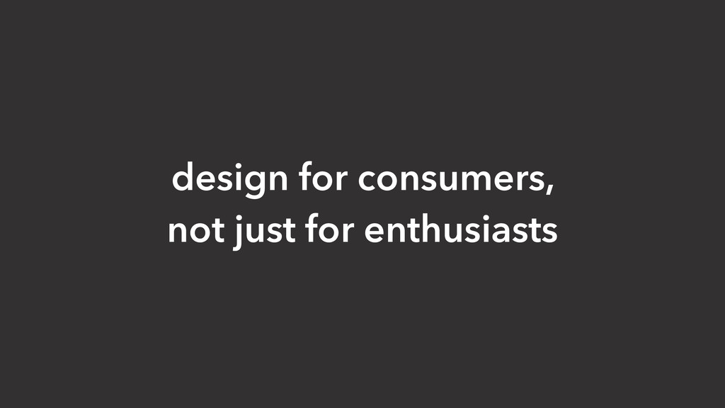 design for consumers, not just for enthusiasts