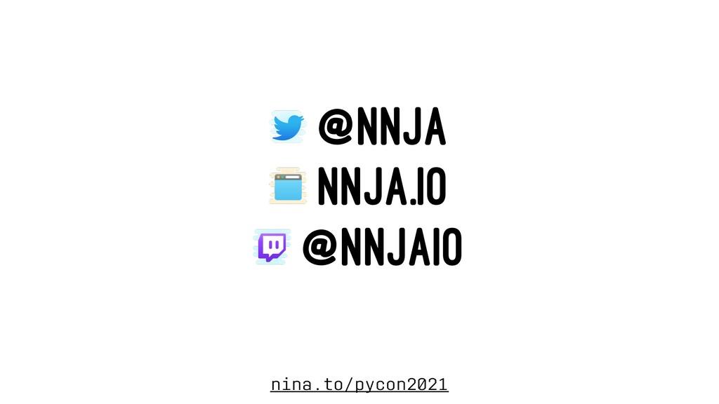 @NNJA NNJA.IO @NNJAIO nina.to/pycon2021