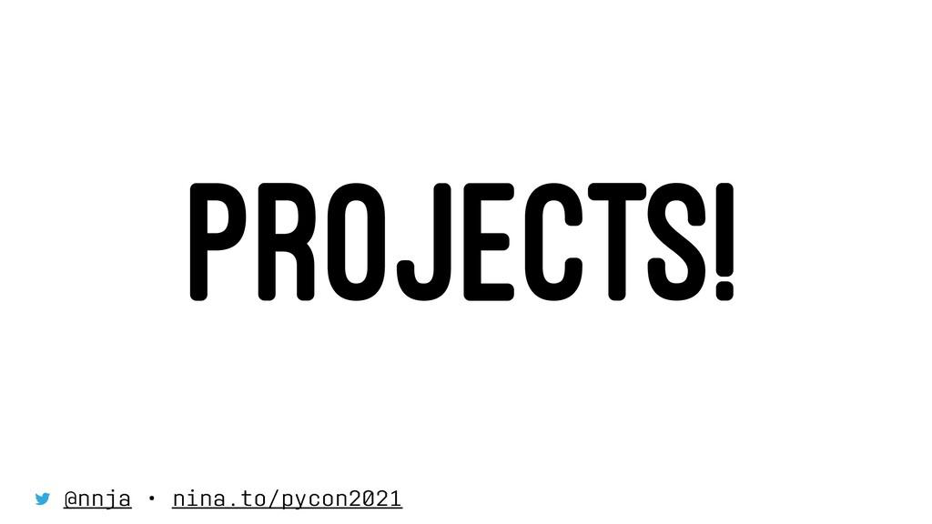 PROJECTS! @nnja • nina.to/pycon2021