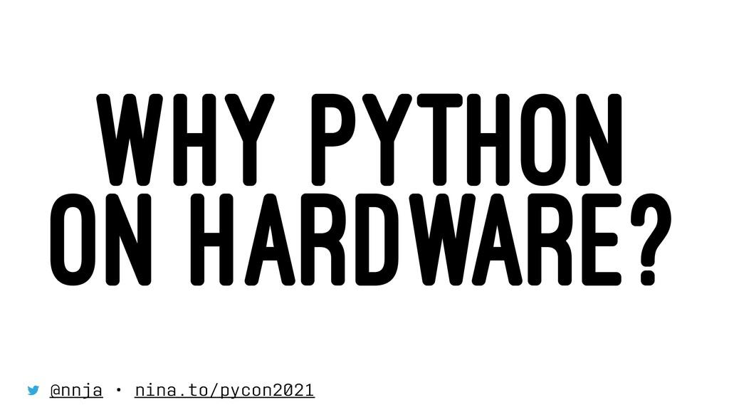 WHY PYTHON ON HARDWARE? @nnja • nina.to/pycon20...