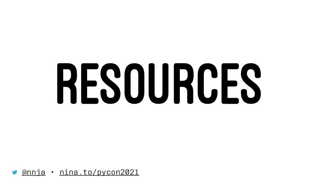 RESOURCES @nnja • nina.to/pycon2021