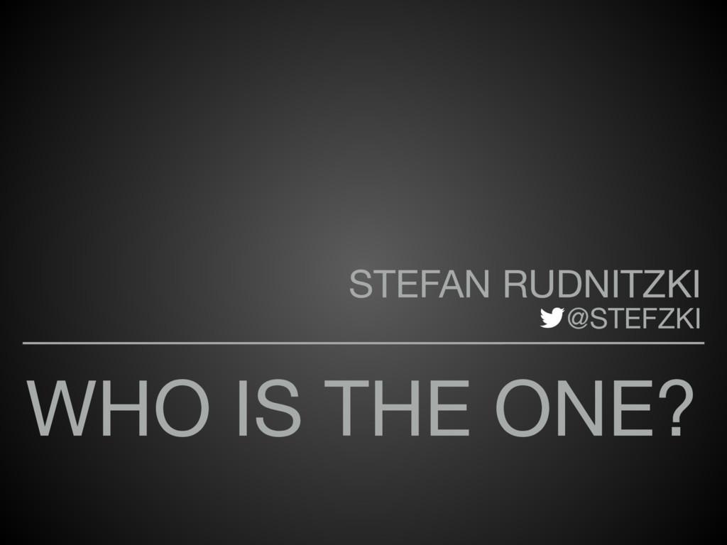 WHO IS THE ONE? STEFAN RUDNITZKI   @STEFZKI