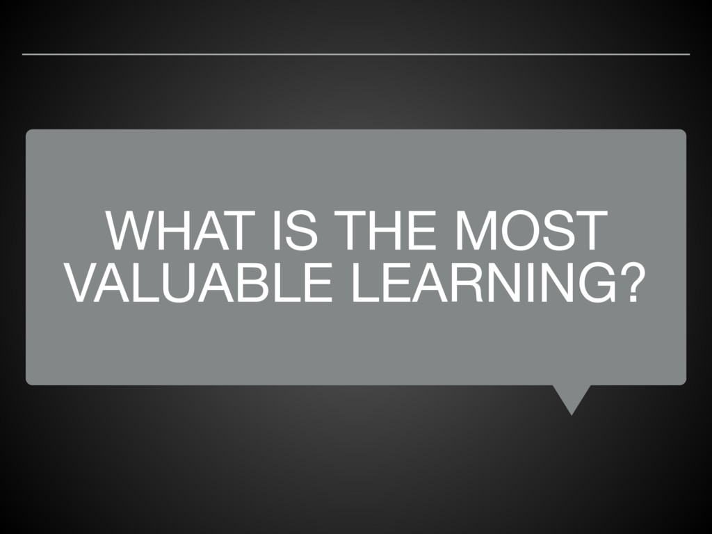 WHAT IS THE MOST VALUABLE LEARNING?