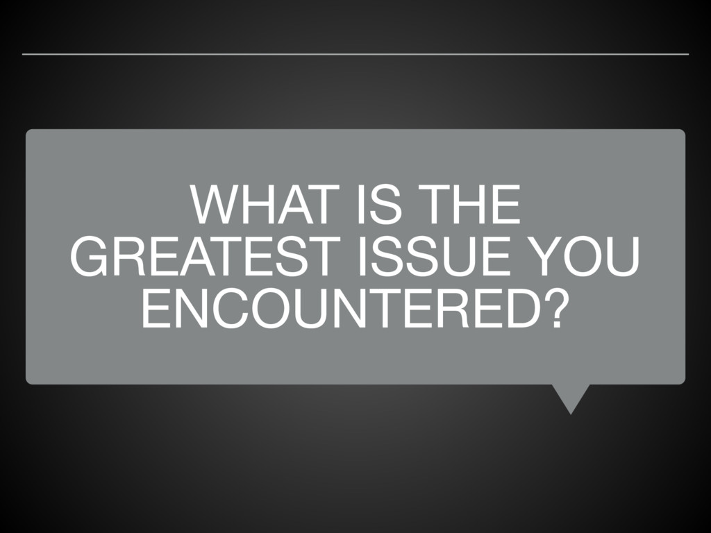 WHAT IS THE GREATEST ISSUE YOU ENCOUNTERED?