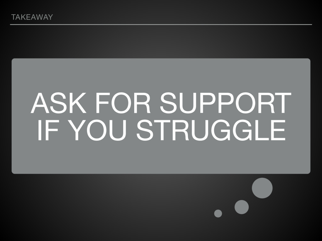 ASK FOR SUPPORT IF YOU STRUGGLE TAKEAWAY