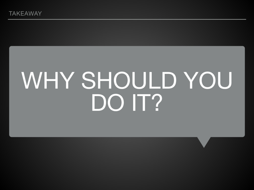 WHY SHOULD YOU DO IT? TAKEAWAY