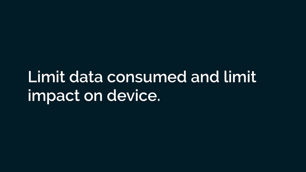 Limit data consumed and limit impact on device.