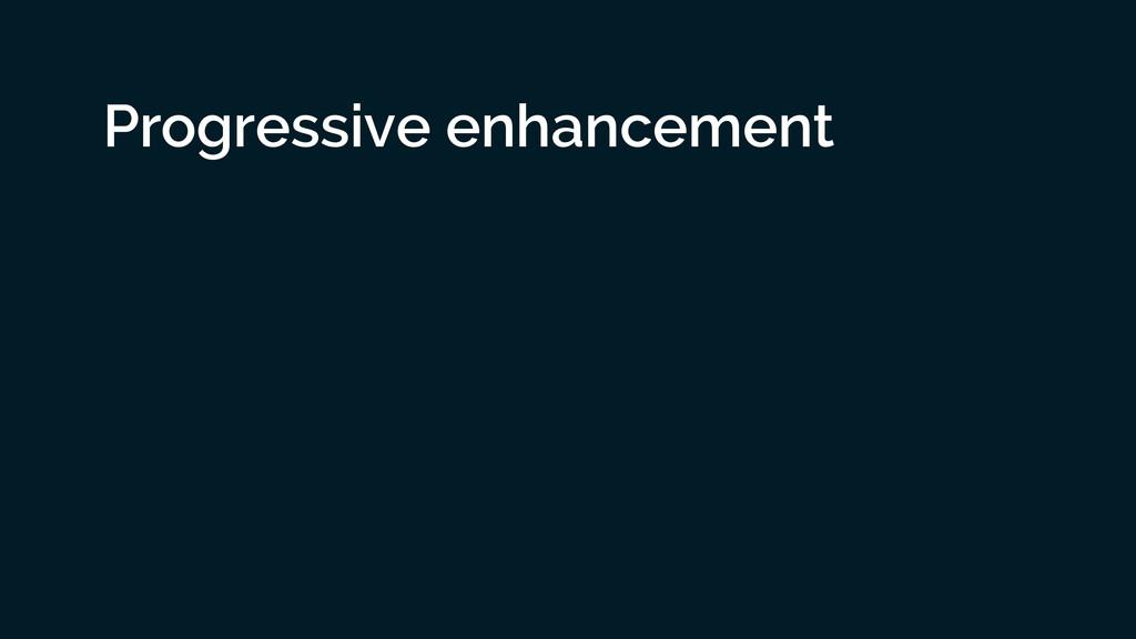 Progressive enhancement ! ! !