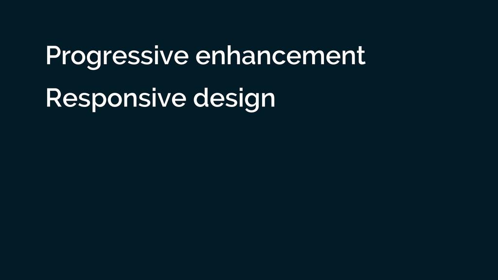 Progressive enhancement Responsive design ! !