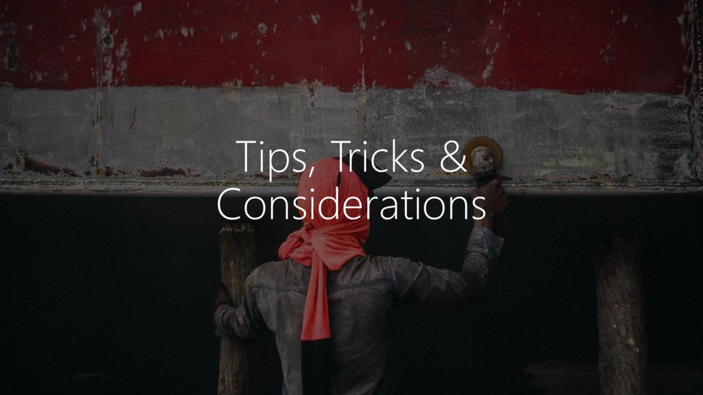 Tips, Tricks & Considerations