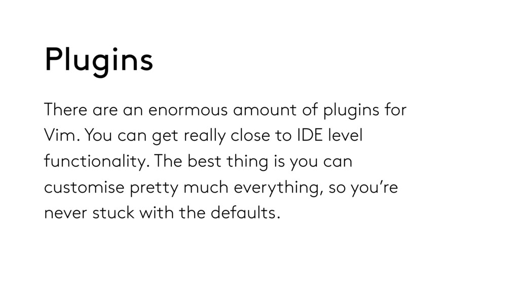 There are an enormous amount of plugins for Vim...