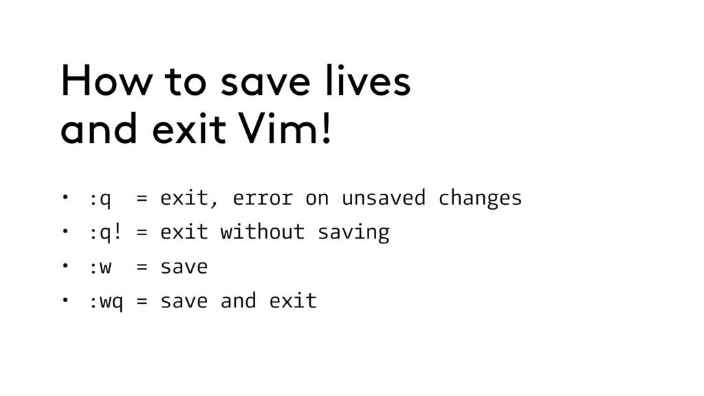 • :q = exit, error on unsaved changes • :q! = e...