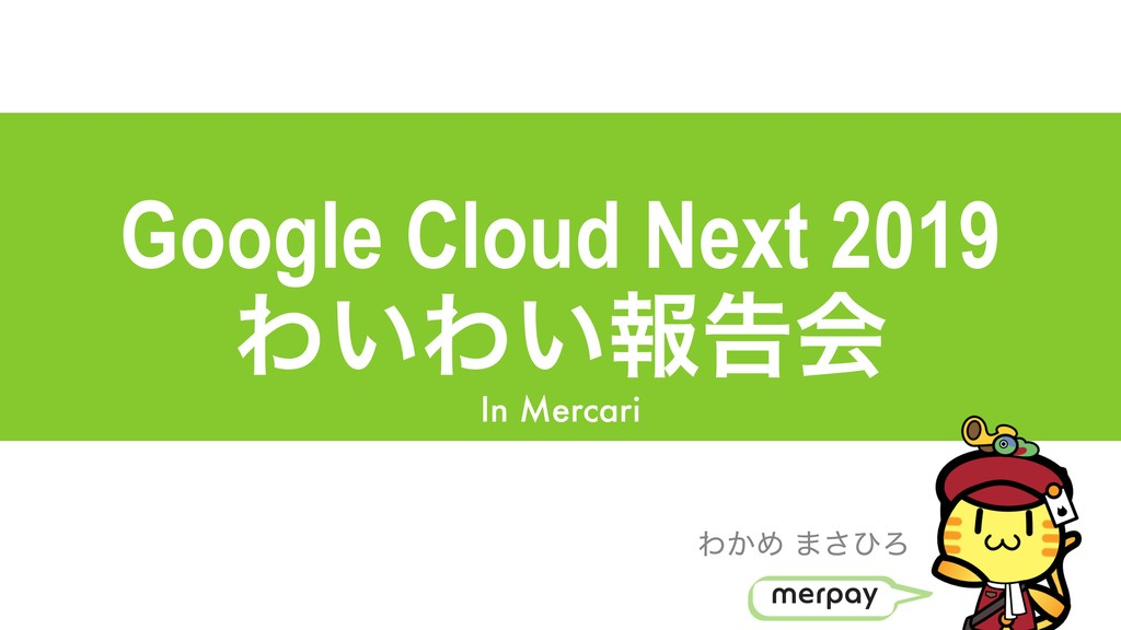 Google Cloud Next 2019 Θ͍Θ͍ใࠂձ In Mercari Θ͔Ί ·...