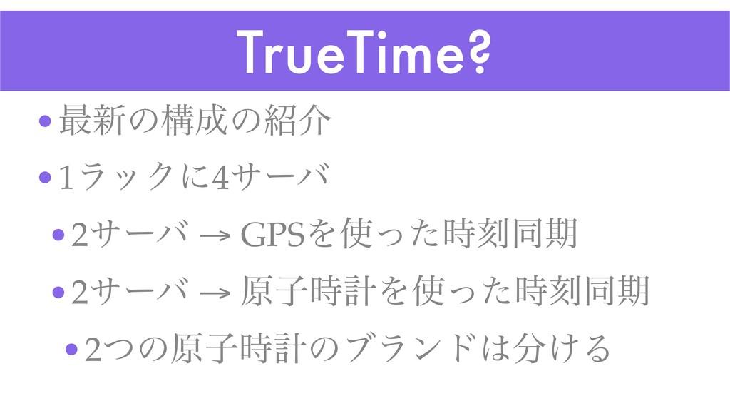 TrueTime? •࠷৽ͷߏͷհ •1ϥοΫʹ4αʔό •2αʔό → GPSΛͬͨ...