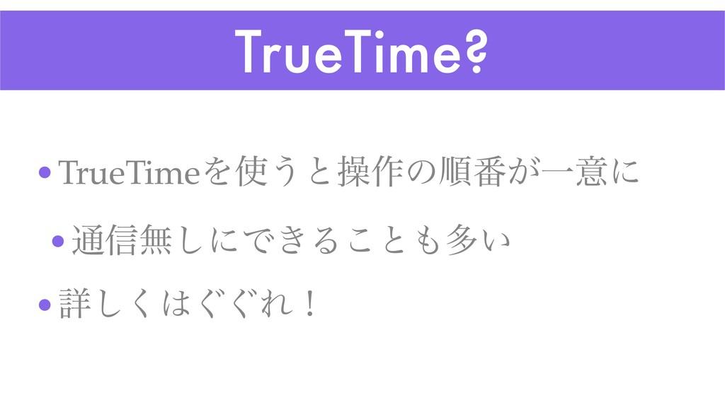 TrueTime? •TrueTimeΛ͏ͱૢ࡞ͷॱ൪͕Ұҙʹ •௨৴ແ͠ʹͰ͖Δ͜ͱଟ͍...