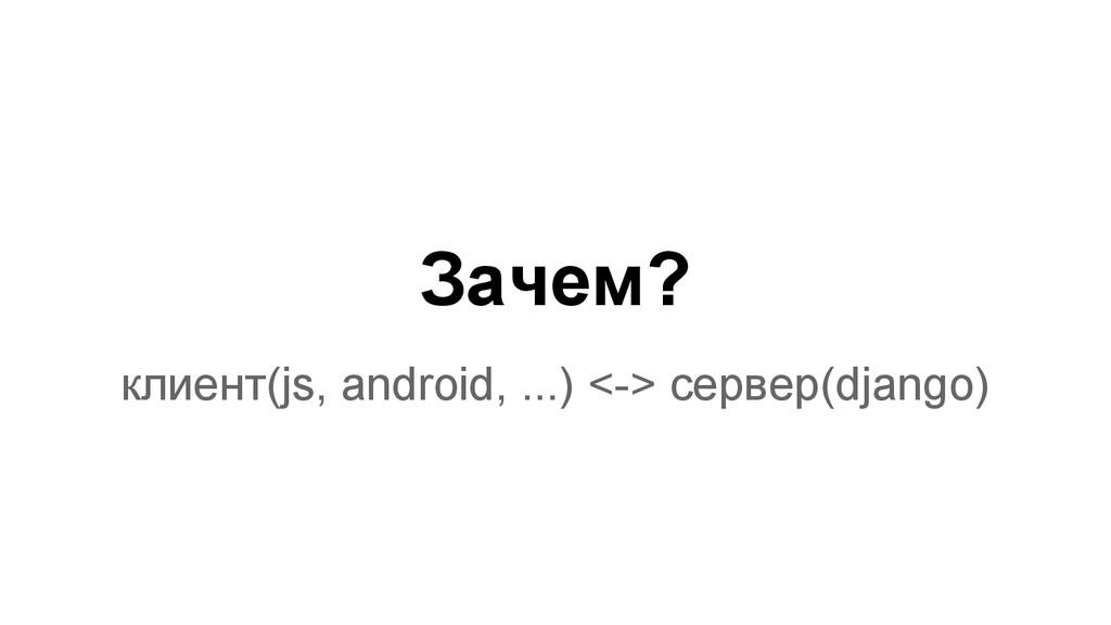 Зачем? клиент(js, android, ...) <-> сервер(djan...