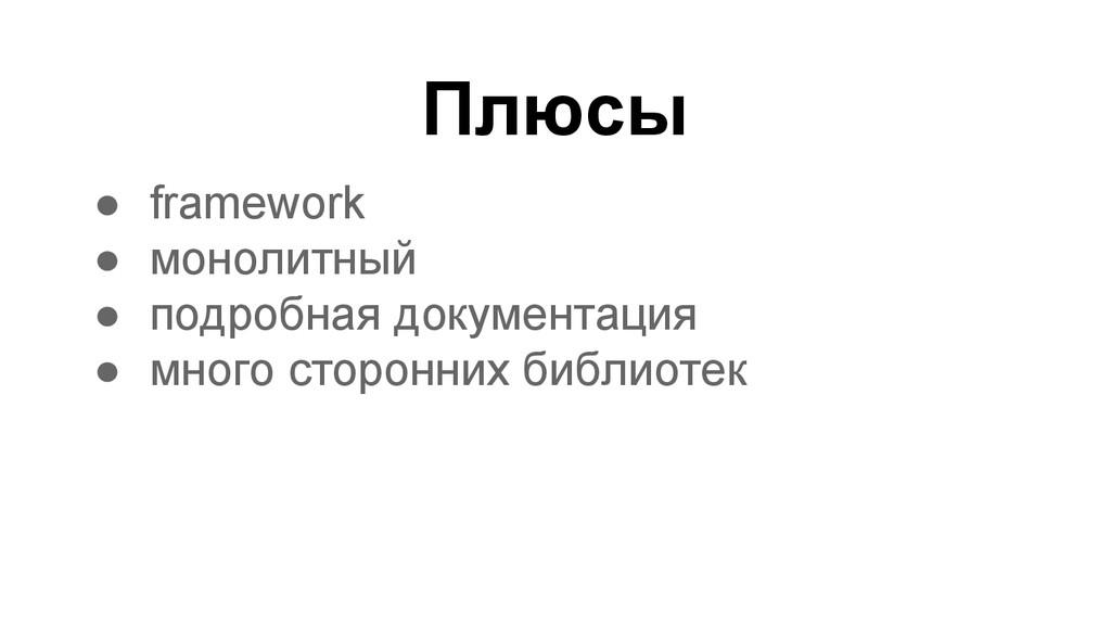 Плюсы ● framework ● монолитный ● подробная доку...