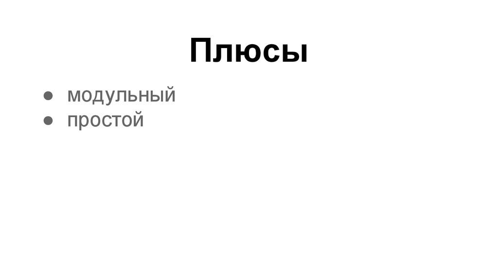 Плюсы ● модульный ● простой