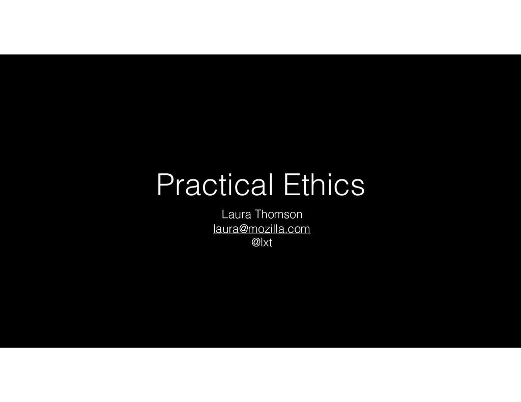 Practical Ethics Laura Thomson laura@mozilla.co...