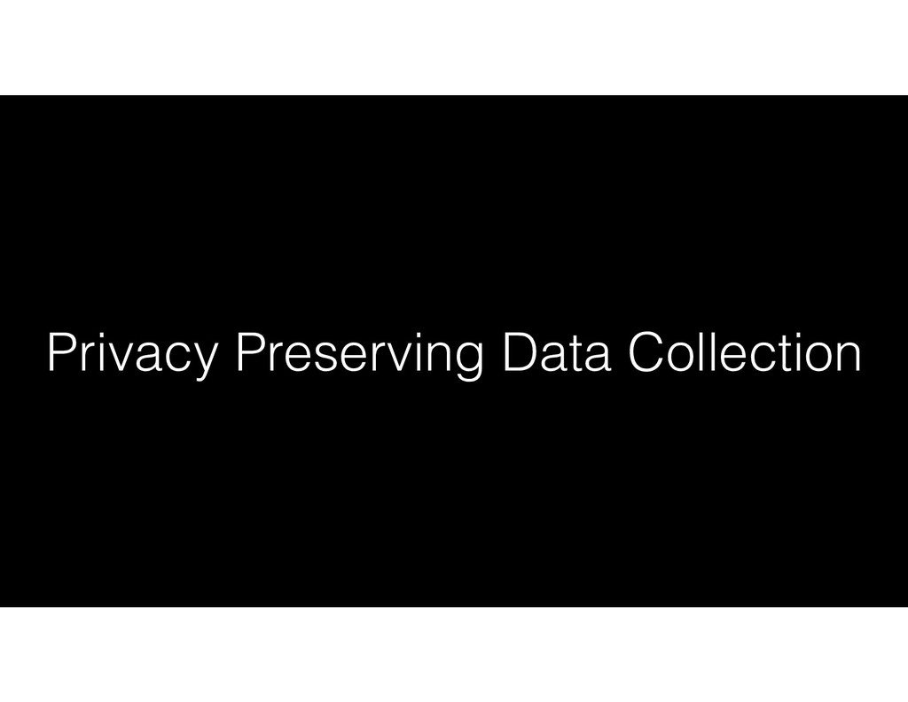 Privacy Preserving Data Collection