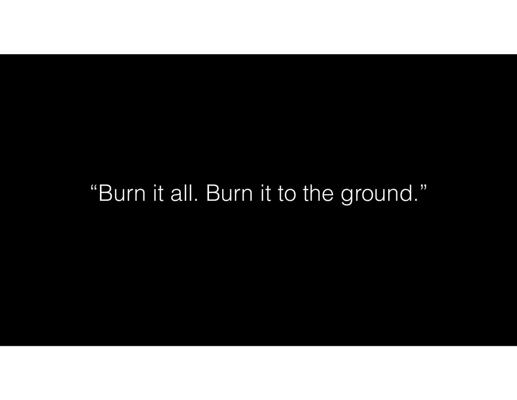 """""""Burn it all. Burn it to the ground."""""""