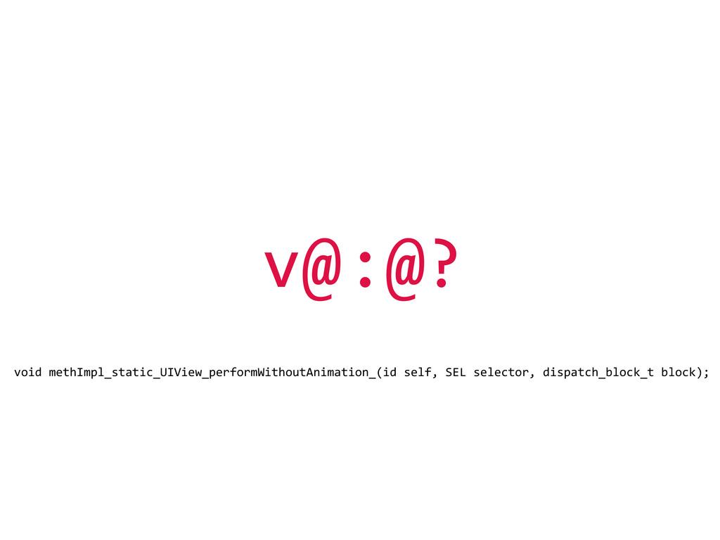 v@:@? void methImpl_static_UIView_performWit...