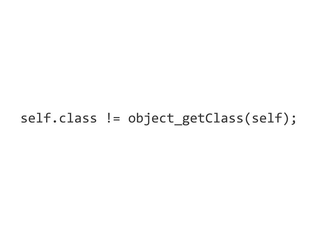 self.class != object_getClass(self);