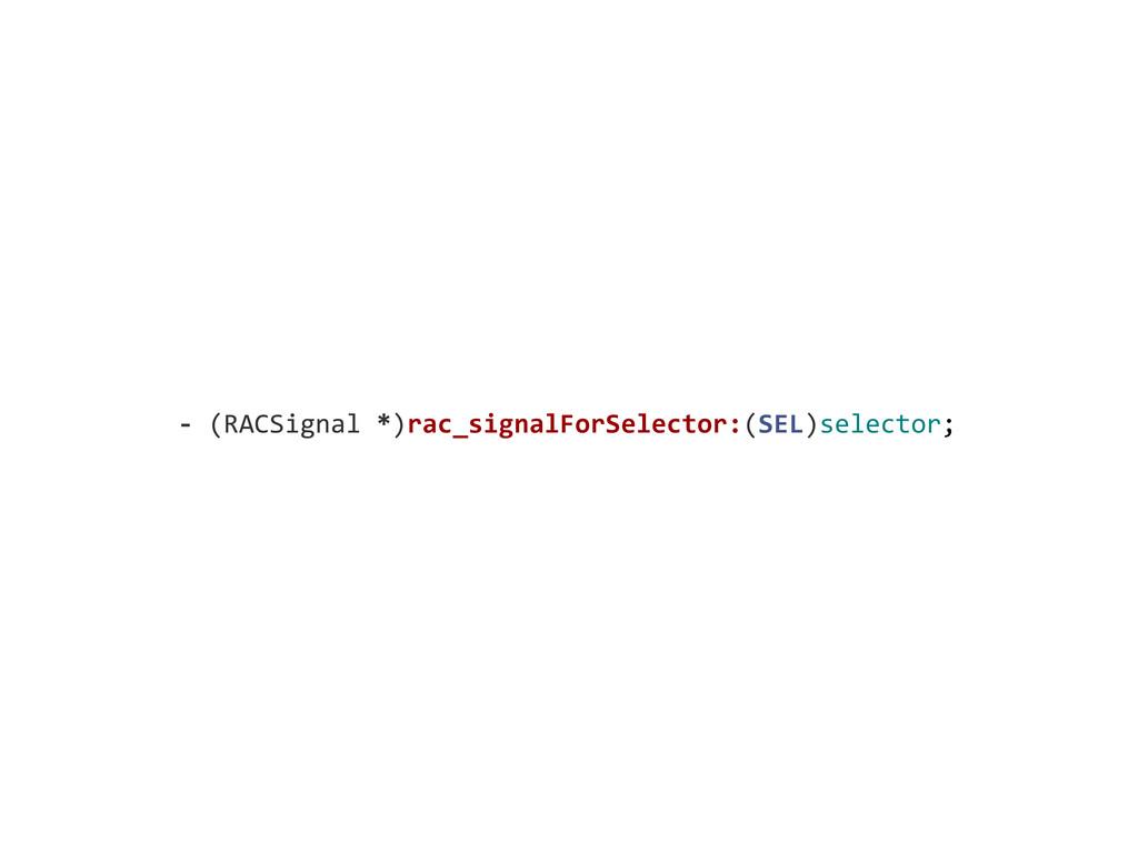 -‐ (RACSignal *)rac_signalForSelector:(S...
