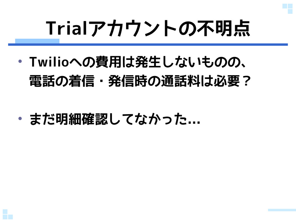 Trialアカウントの不明点 • Twilioへの費用は発生しないものの、 電話の着信・発信時...