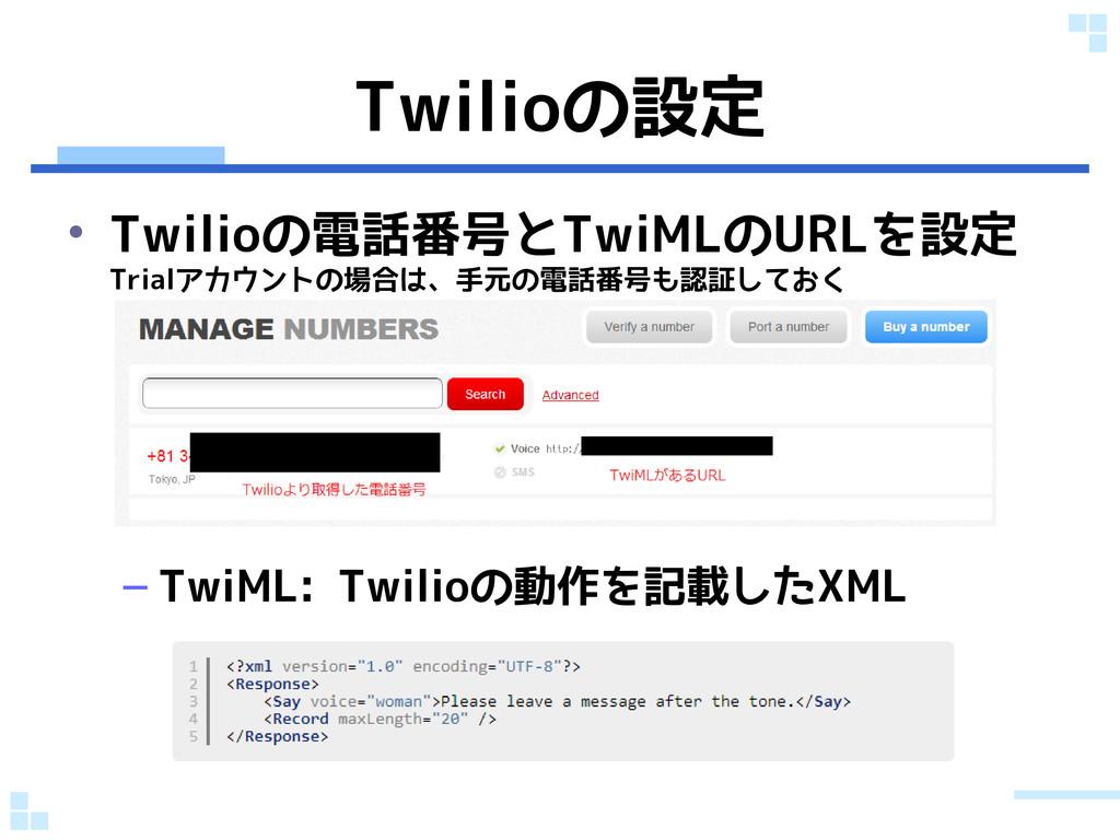 Twilioの設定 • Twilioの電話番号とTwiMLのURLを設定 Trialアカウント...