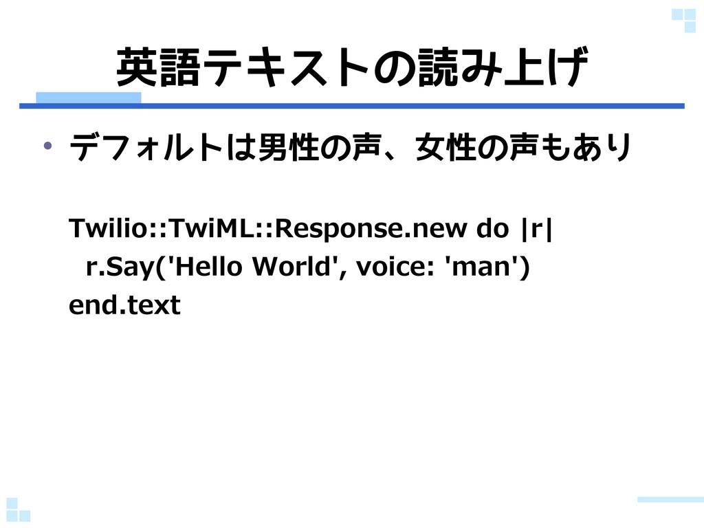 英語テキストの読み上げ • デフォルトは男性の声、女性の声もあり Twilio::TwiML:...
