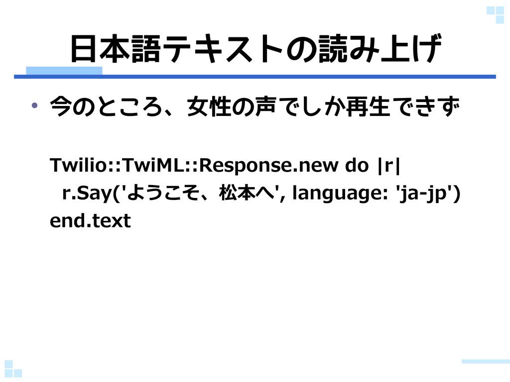 日本語テキストの読み上げ • 今のところ、女性の声でしか再生できず Twilio::TwiML...