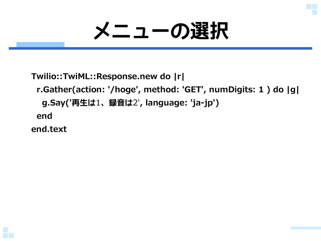 メニューの選択 Twilio::TwiML::Response.new do |r| r.Ga...
