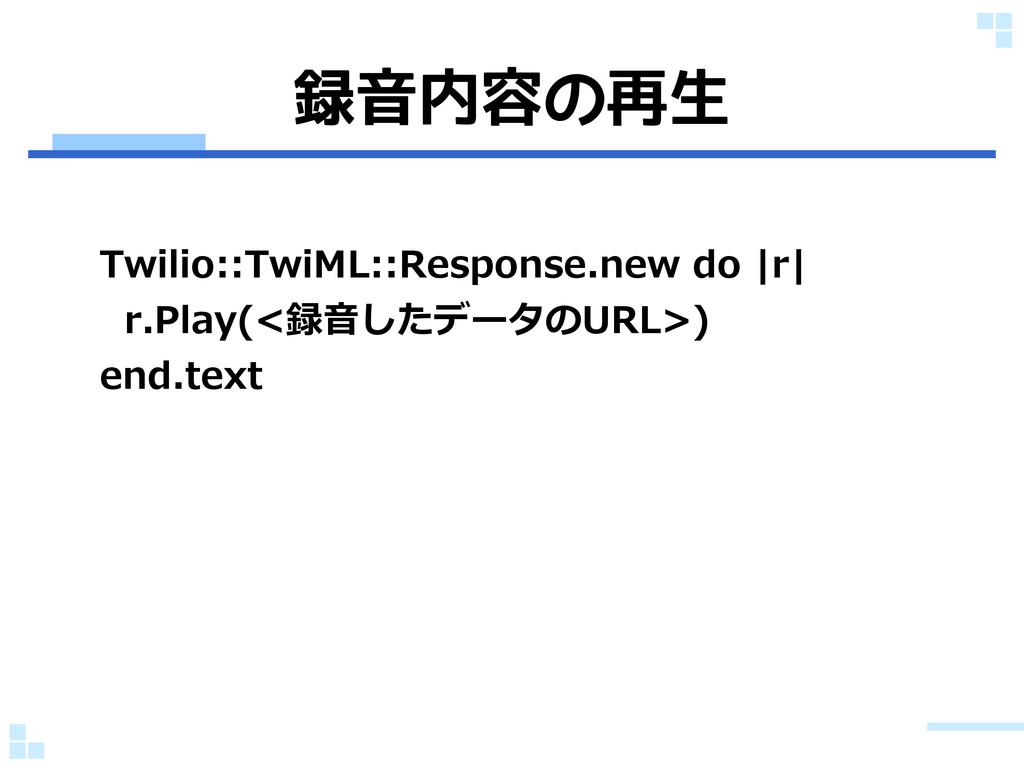 録音内容の再生 Twilio::TwiML::Response.new do |r| r.Pl...