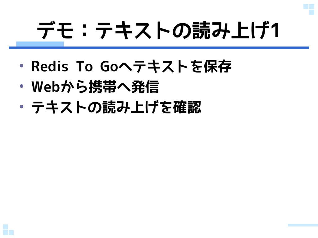 デモ:テキストの読み上げ1 • Redis To Goへテキストを保存 • Webから携帯へ発...