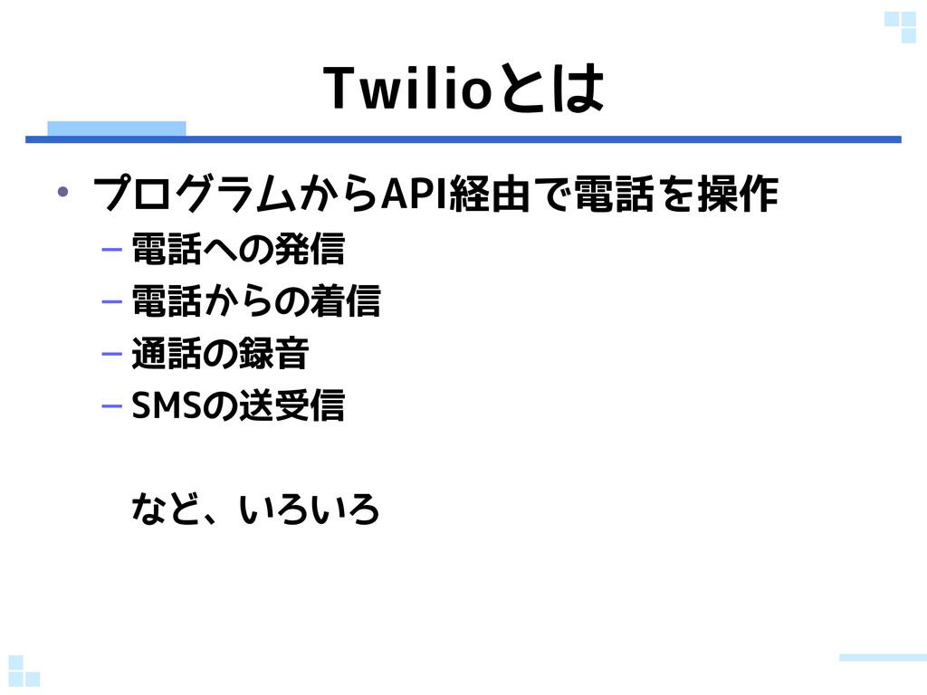 Twilioとは • プログラムからAPI経由で電話を操作 – 電話への発信 – 電話からの着...