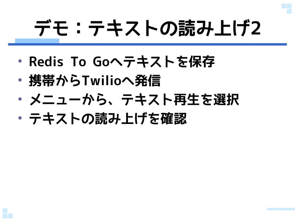 デモ:テキストの読み上げ2 • Redis To Goへテキストを保存 • 携帯からTwili...