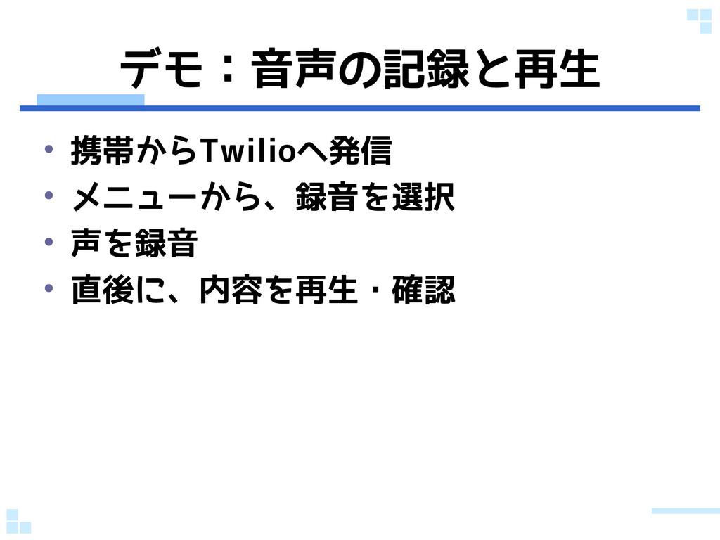 デモ:音声の記録と再生 • 携帯からTwilioへ発信 • メニューから、録音を選択 • 声を...