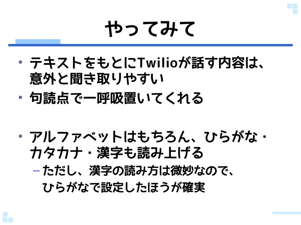 やってみて • テキストをもとにTwilioが話す内容は、 意外と聞き取りやすい • 句読点で...