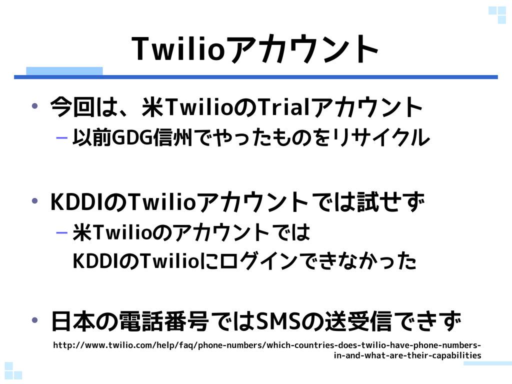 Twilioアカウント • 今回は、米TwilioのTrialアカウント – 以前GDG信州で...