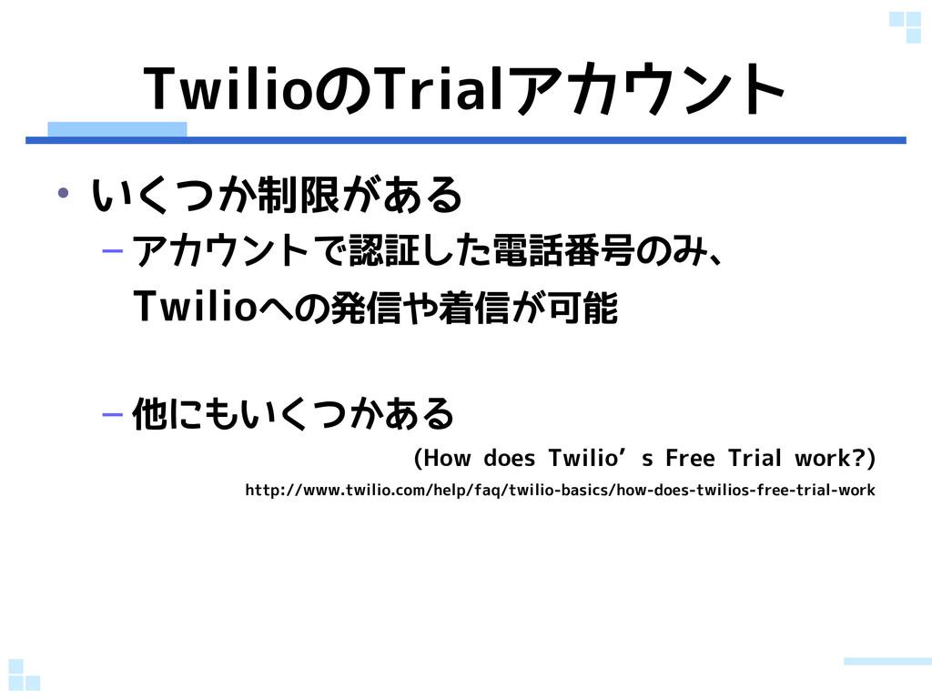 TwilioのTrialアカウント • いくつか制限がある – アカウントで認証した電話番号の...