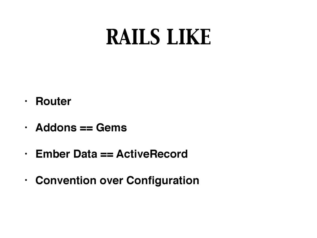 RAILS LIKE • Router • Addons == Gems • Ember Da...