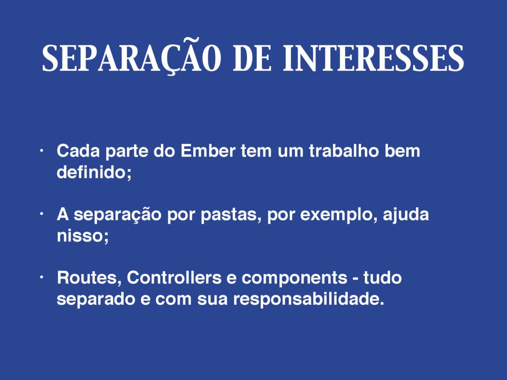 SEPARAÇÃO DE INTERESSES • Cada parte do Ember t...