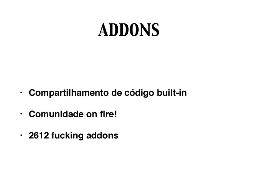 ADDONS • Compartilhamento de código built-in • ...