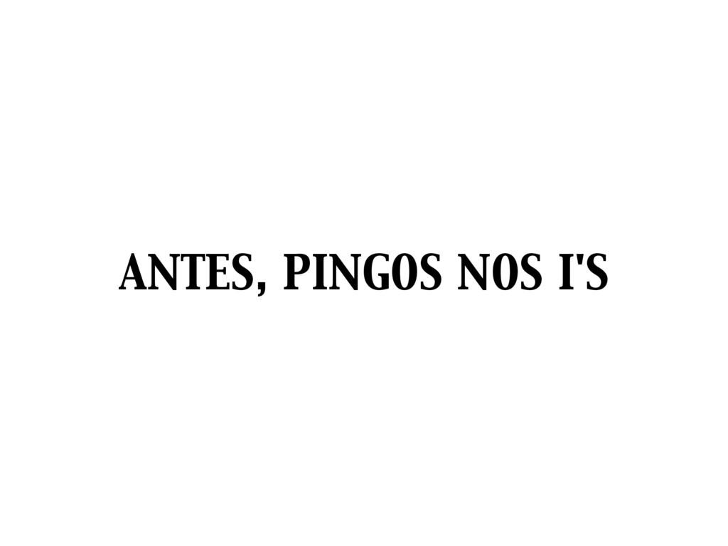 ANTES, PINGOS NOS I'S