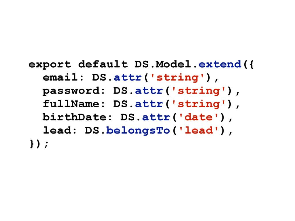 export default DS.Model.extend({ email: DS.attr...